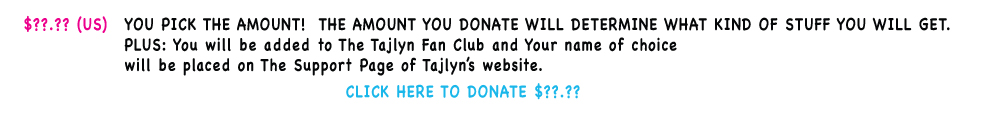 "You Pick The Amount!  The amount you donate will determine what package you will receive. You will also be added to The Tajlyn Fan Club, receive a Full Color 8.5"" x 11"" Poster PDF download and an MP3 Download of the song 'In The Sand' from Tajlyn's album New Element. Your name of choice placed on The Support Page of Tajlyn's website."