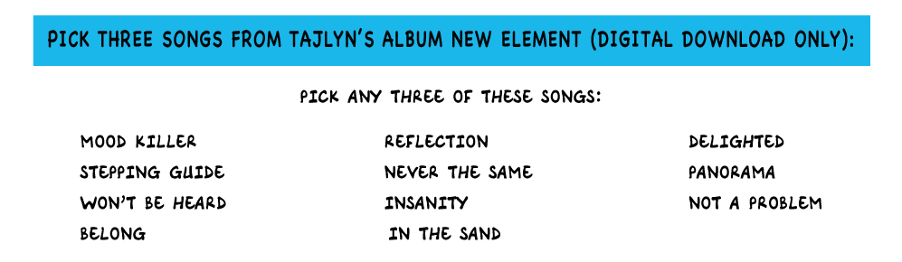 PICK THREE SONGS FROM TAJLYN'S ALBUM NEW ELEMENT (DIGITAL DOWNLOAD ONLY)