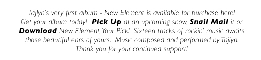 Tajlyn's very first album - New Element is available for purchase here! Get your album today!  Pick Up at an upcoming show, Snail Mail it or Download New Element, Your Pick!  Sixteen tracks of rockin' music awaits those beautiful ears of yours.  Music composed and performed by Tajlyn. Thank you for your continued support!