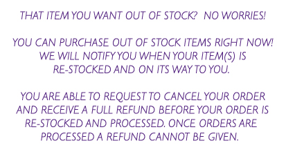 THAT ITEM YOU WANT OUT OF STOCK?  NO WORRIES!  YOU CAN PURCHASE OUT OF STOCK ITEMS RIGHT NOW! WE WILL NOTIFY YOU WHEN YOUR ITEM(S) IS RE-STOCKED AND ON ITS WAY TO YOU.   YOU ARE ABLE TO REQUEST TO CANCEL YOUR ORDER AND RECEIVE A FULL REFUND BEFORE YOUR ORDER IS RE-STOCKED AND PROCESSED. ONCE ORDERS ARE  PROCESSED A REFUND CANNOT BE GIVEN.